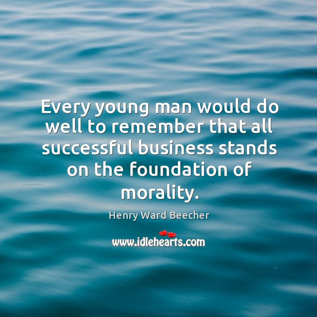 Image, Every young man would do well to remember that all successful business stands on the foundation of morality.