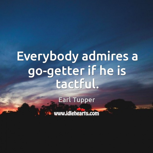 Everybody admires a go-getter if he is tactful. Image