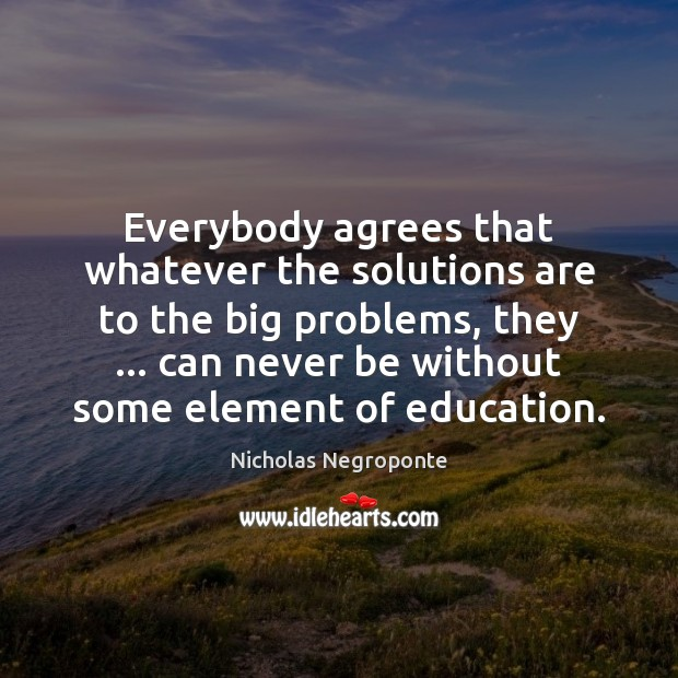 Everybody agrees that whatever the solutions are to the big problems, they … Image