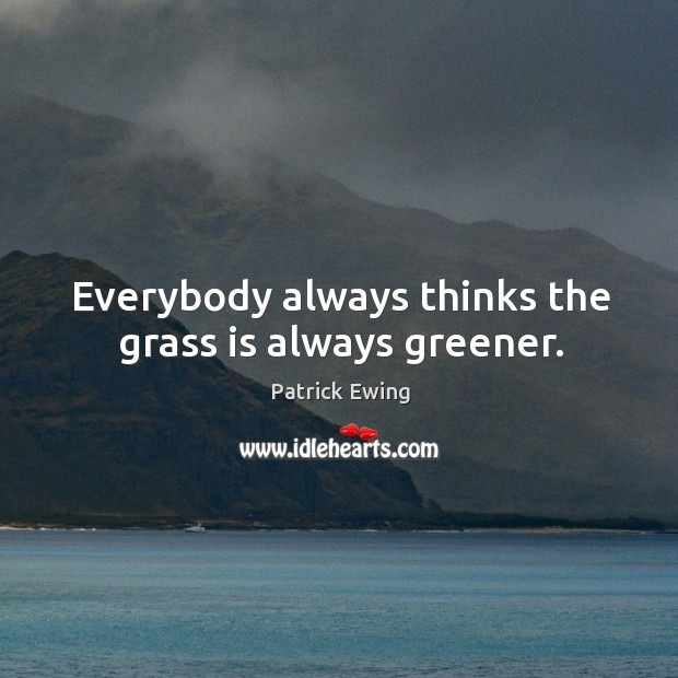 Everybody always thinks the grass is always greener. Image