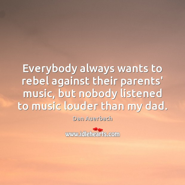Everybody always wants to rebel against their parents' music, but nobody listened Image