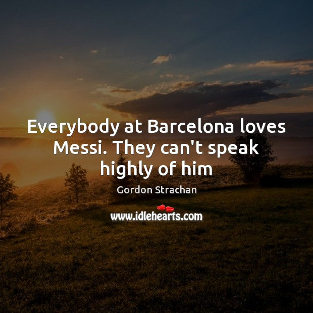 Everybody at Barcelona loves Messi. They can't speak highly of him Gordon Strachan Picture Quote