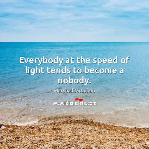 Everybody at the speed of light tends to become a nobody. Marshall McLuhan Picture Quote