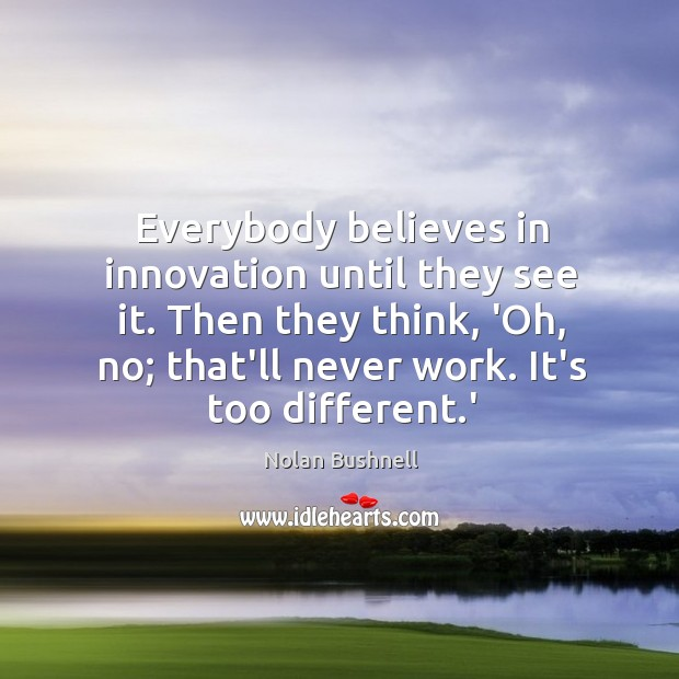Everybody believes in innovation until they see it. Then they think, 'Oh, Nolan Bushnell Picture Quote