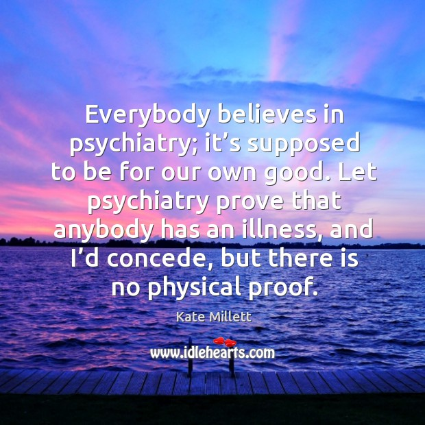 Everybody believes in psychiatry; it's supposed to be for our own good. Image