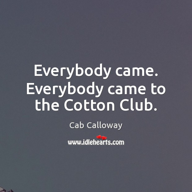 Everybody came. Everybody came to the Cotton Club. Image