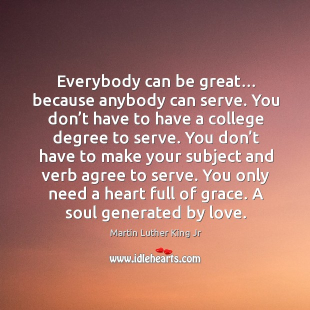 Everybody can be great… because anybody can serve. You don't have to have a college degree to serve. Image
