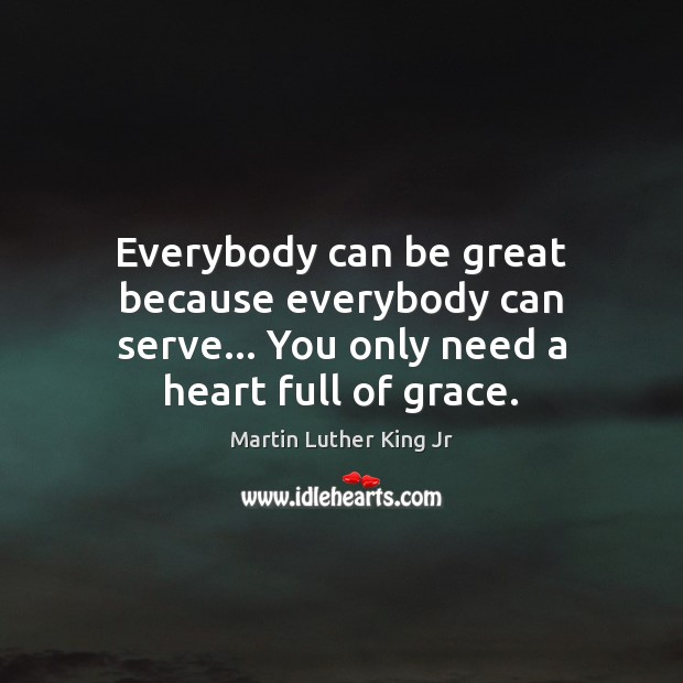 Image, Everybody can be great because everybody can serve… You only need a heart full of grace.
