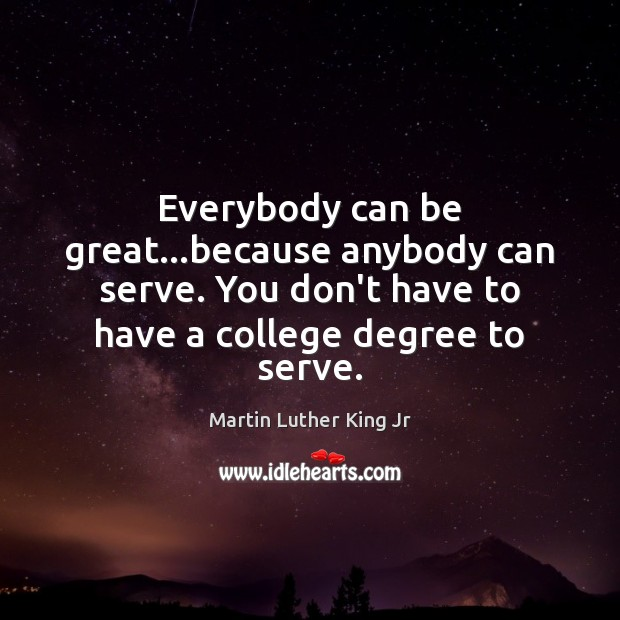 Everybody can be great…because anybody can serve. You don't have to Martin Luther King Jr Picture Quote