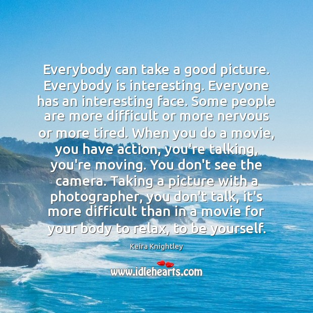 Everybody can take a good picture. Everybody is interesting. Everyone has an Keira Knightley Picture Quote