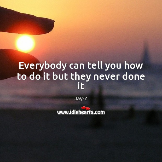 Everybody can tell you how to do it but they never done it Jay-Z Picture Quote