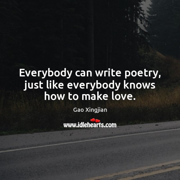 Everybody can write poetry, just like everybody knows how to make love. Gao Xingjian Picture Quote