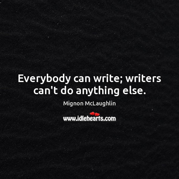 Everybody can write; writers can't do anything else. Mignon McLaughlin Picture Quote