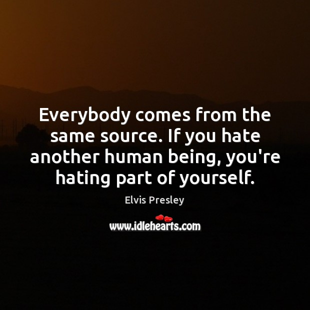 Everybody comes from the same source. If you hate another human being, Image
