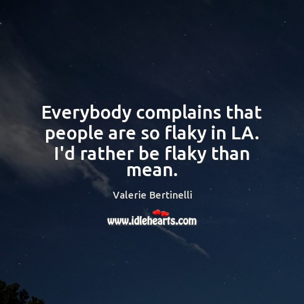 Valerie Bertinelli Picture Quote image saying: Everybody complains that people are so flaky in LA. I'd rather be flaky than mean.