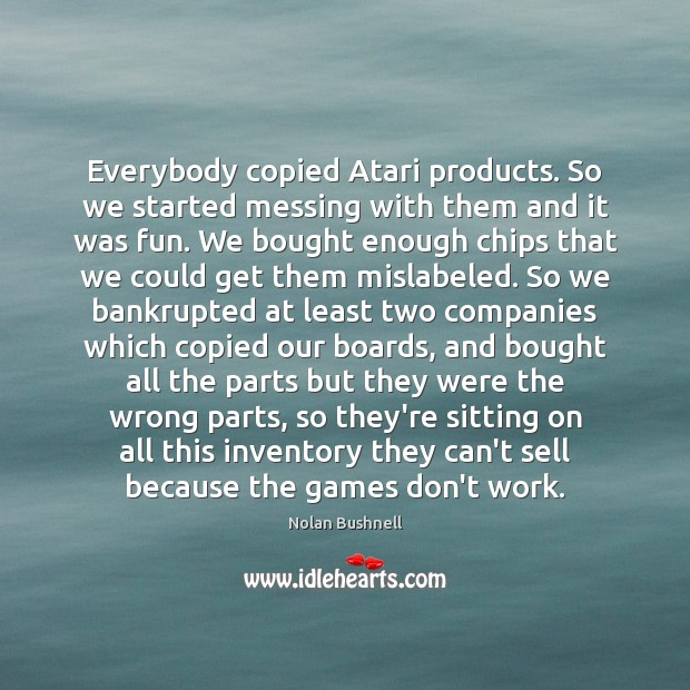 Everybody copied Atari products. So we started messing with them and it Nolan Bushnell Picture Quote
