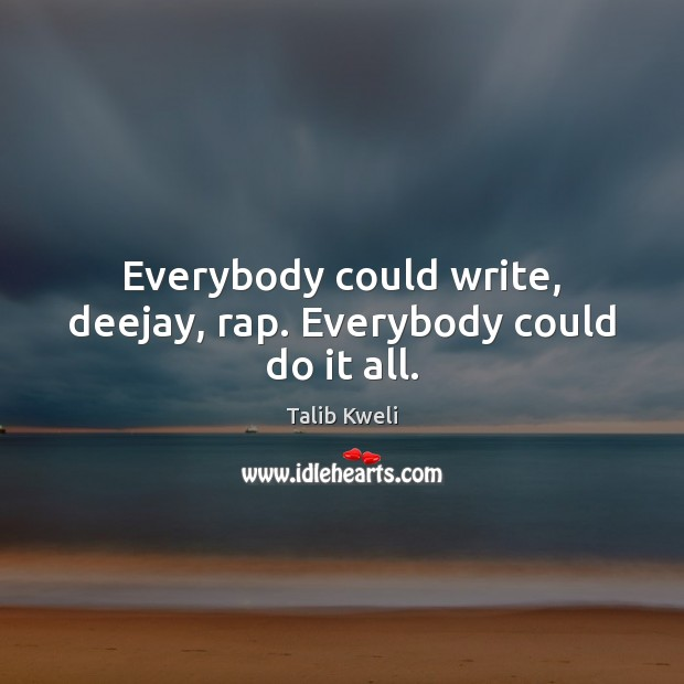 Everybody could write, deejay, rap. Everybody could do it all. Image