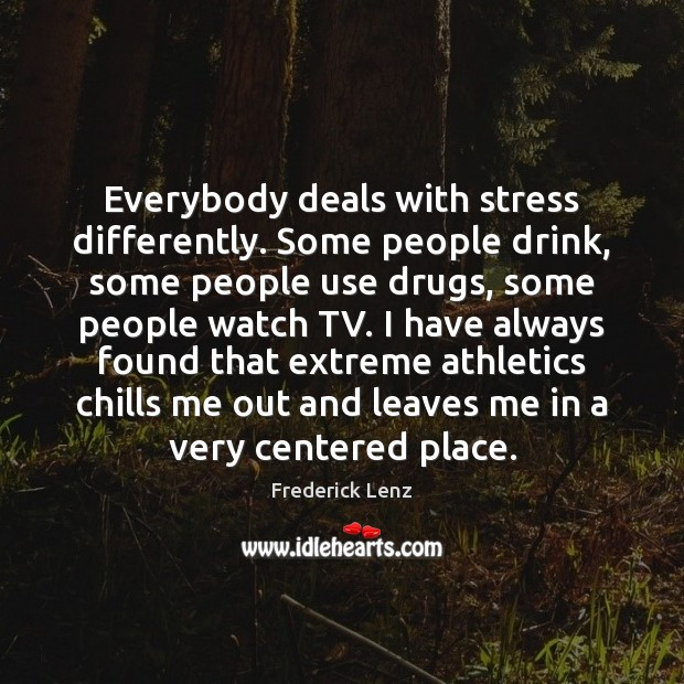 Everybody deals with stress differently. Some people drink, some people use drugs, Frederick Lenz Picture Quote