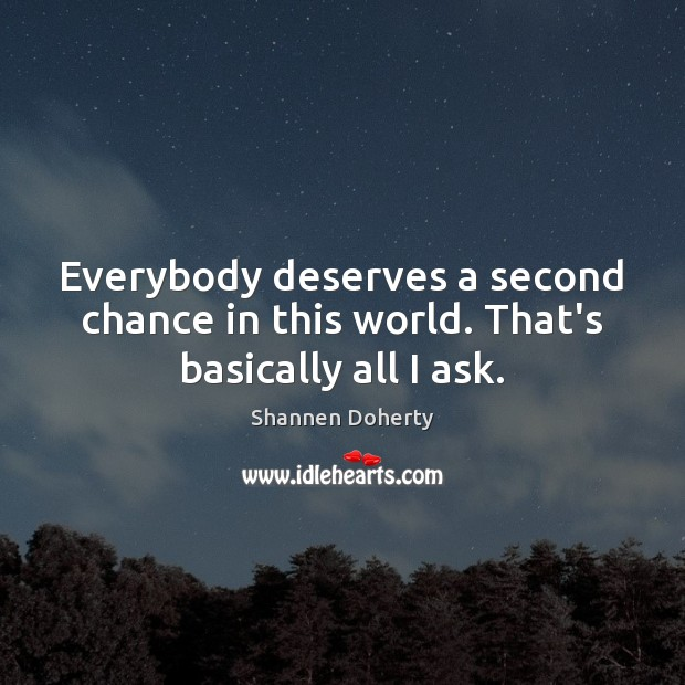 Everybody deserves a second chance in this world. That's basically all I ask. Shannen Doherty Picture Quote