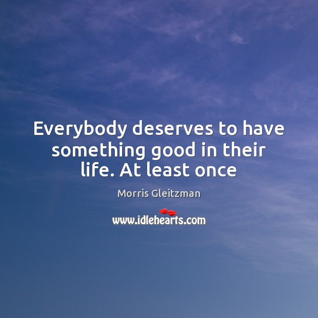 Image, Everybody deserves to have something good in their life. At least once