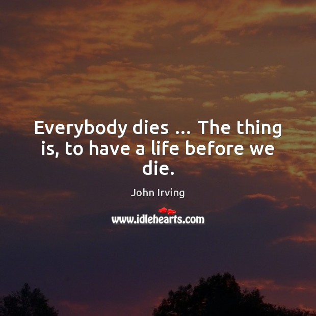 Everybody dies … The thing is, to have a life before we die. Image