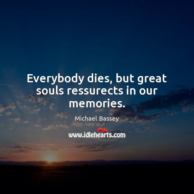 Image, Everybody dies, but great souls ressurects in our memories.