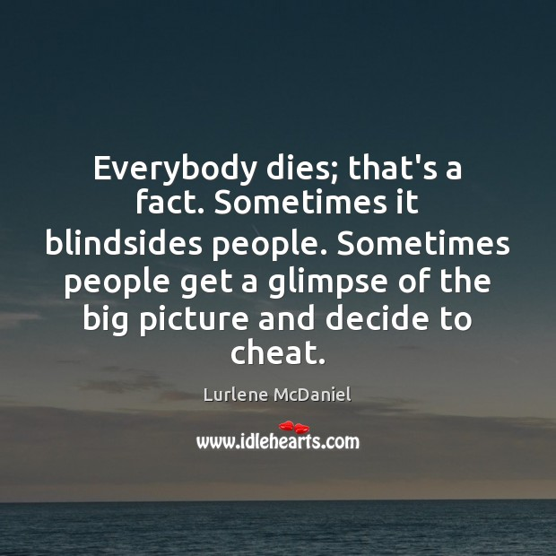 Everybody dies; that's a fact. Sometimes it blindsides people. Sometimes people get Image