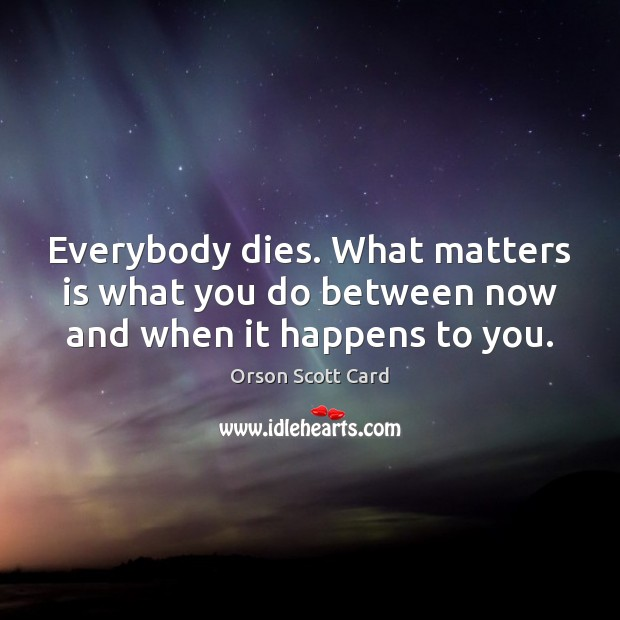 Everybody dies. What matters is what you do between now and when it happens to you. Orson Scott Card Picture Quote
