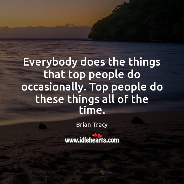 Everybody does the things that top people do occasionally. Top people do Brian Tracy Picture Quote