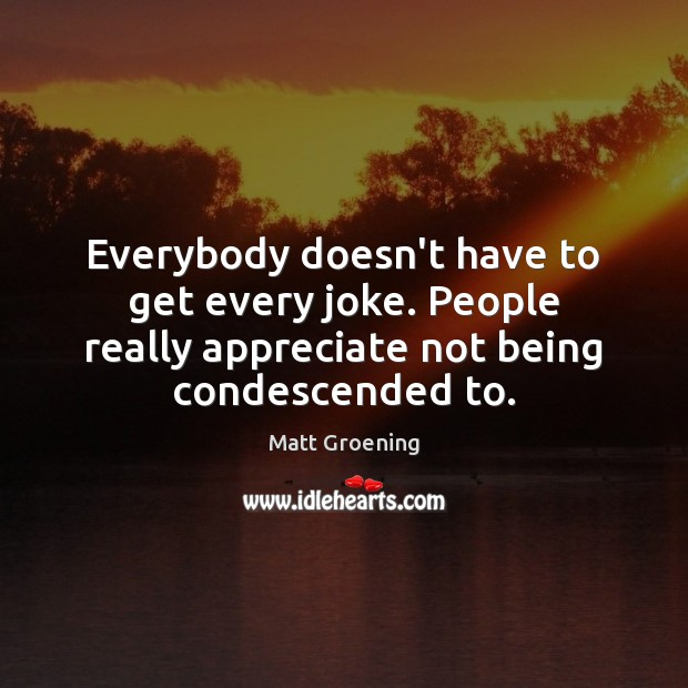 Image, Everybody doesn't have to get every joke. People really appreciate not being