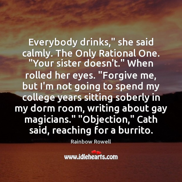 "Everybody drinks,"" she said calmly. The Only Rational One. ""Your sister doesn't."" Rainbow Rowell Picture Quote"
