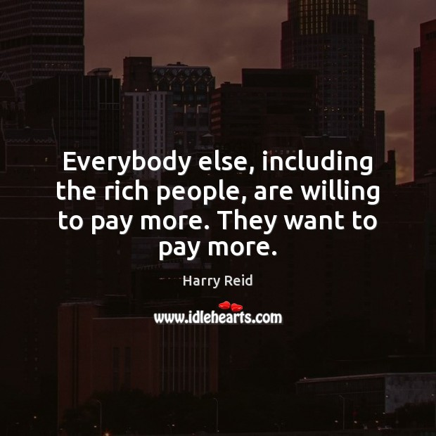 Everybody else, including the rich people, are willing to pay more. They want to pay more. Image