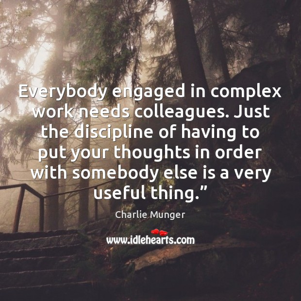 Everybody engaged in complex work needs colleagues. Just the discipline of having Charlie Munger Picture Quote