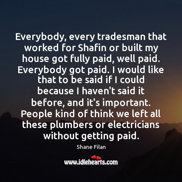 Everybody, every tradesman that worked for Shafin or built my house got Image
