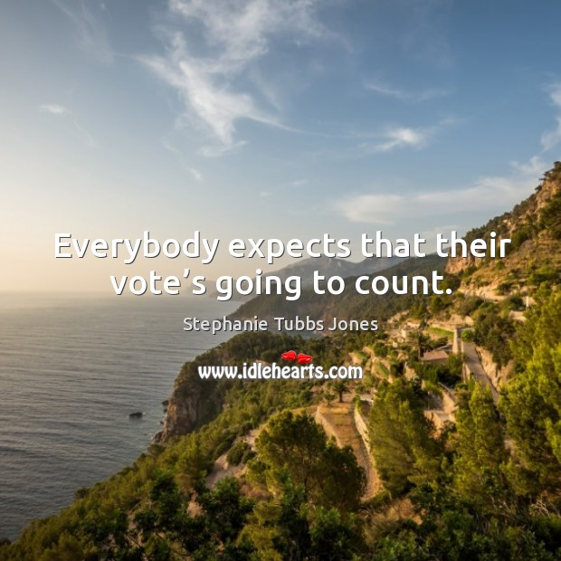 Everybody expects that their vote's going to count. Stephanie Tubbs Jones Picture Quote