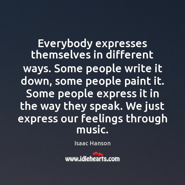 Everybody expresses themselves in different ways. Some people write it down, some Image