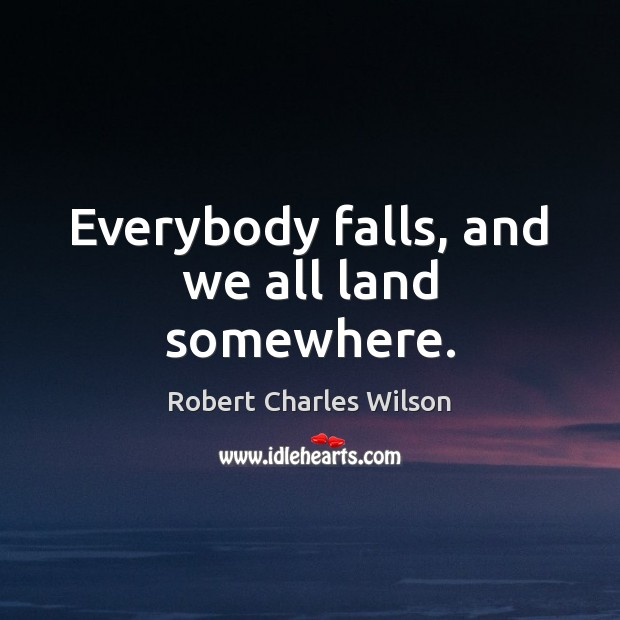 Everybody falls, and we all land somewhere. Robert Charles Wilson Picture Quote