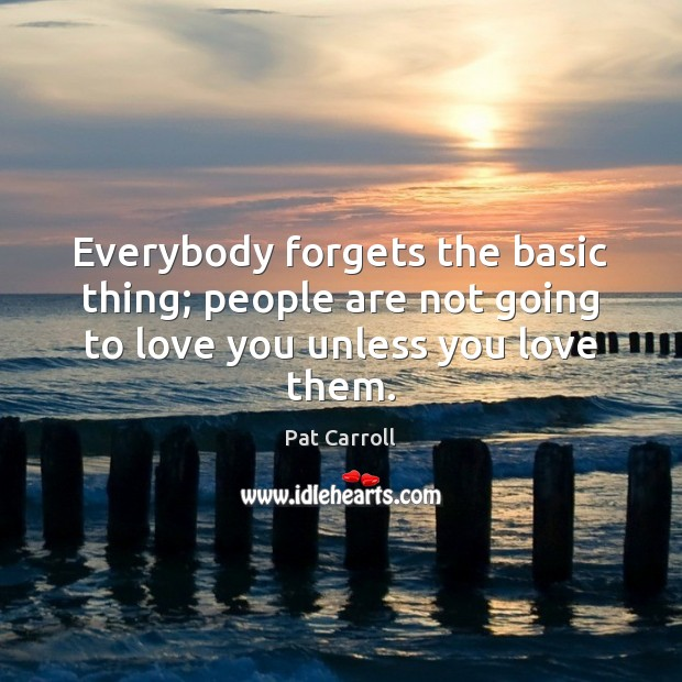 Image, Everybody forgets the basic thing; people are not going to love you unless you love them.