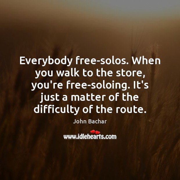 Everybody free-solos. When you walk to the store, you're free-soloing. It's just Image