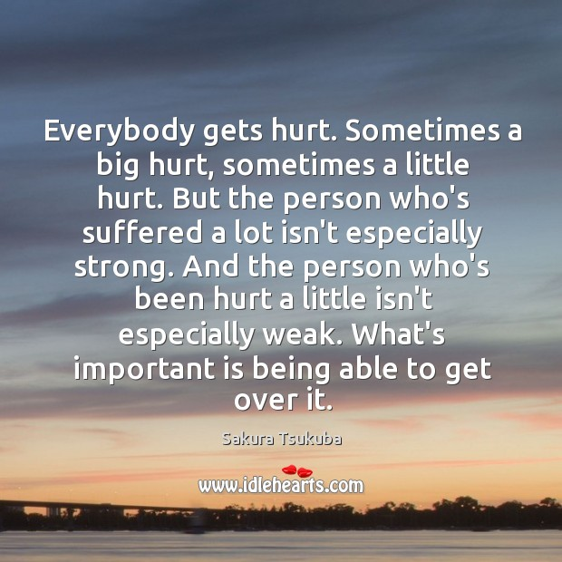 Everybody gets hurt. Sometimes a big hurt, sometimes a little hurt. But Image