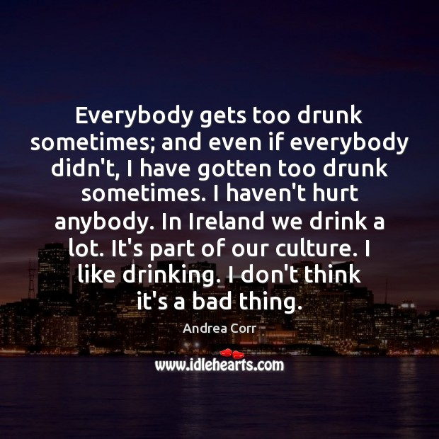 Image, Everybody gets too drunk sometimes; and even if everybody didn't, I have
