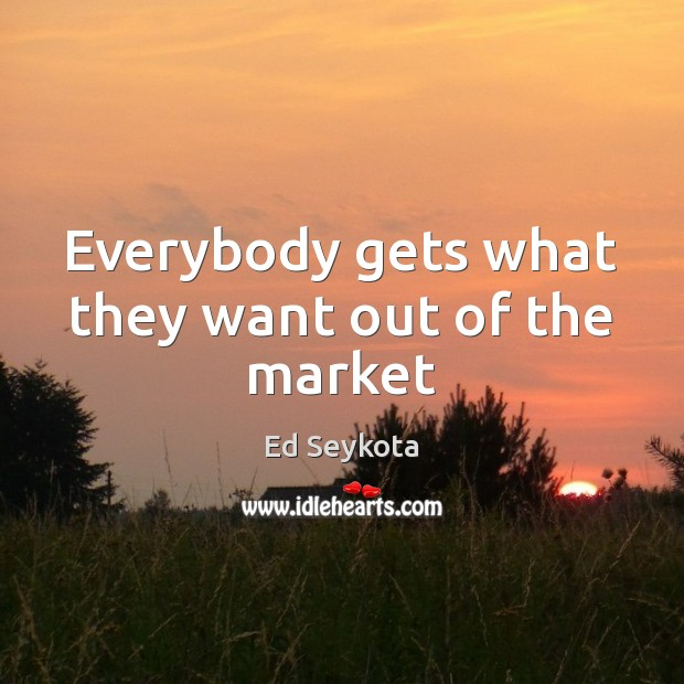 Everybody gets what they want out of the market Ed Seykota Picture Quote