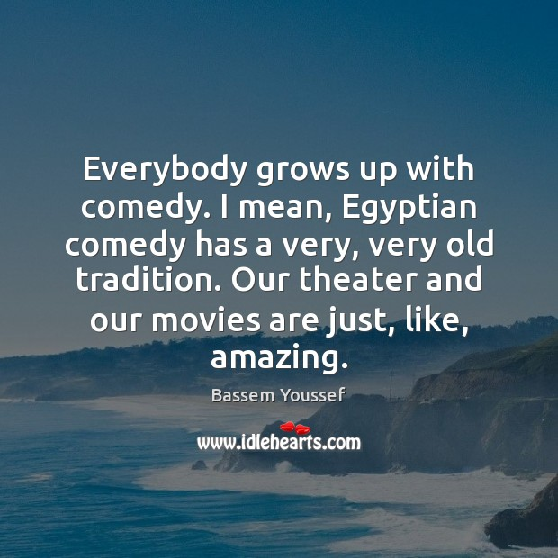 Image, Everybody grows up with comedy. I mean, Egyptian comedy has a very,