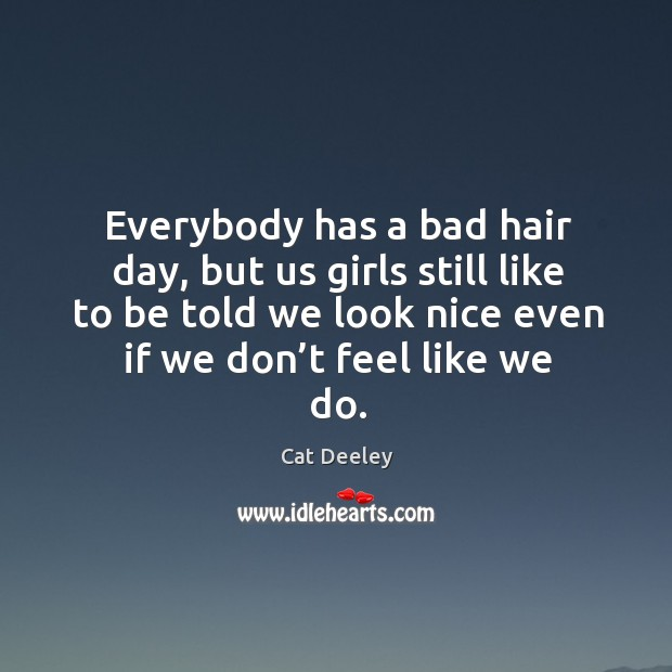 Image, Everybody has a bad hair day, but us girls still like to be told we look nice even if we don't feel like we do.