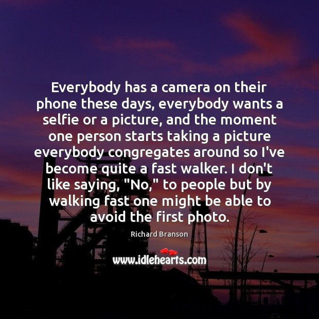 Everybody has a camera on their phone these days, everybody wants a Image