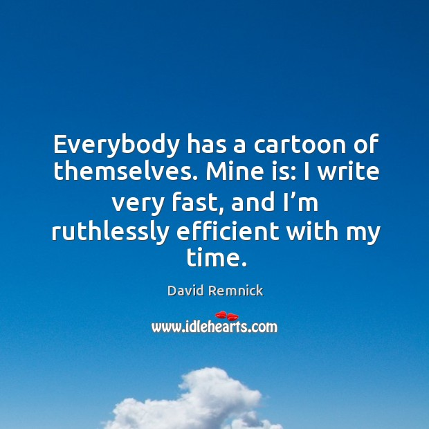 Everybody has a cartoon of themselves. Mine is: I write very fast, and I'm ruthlessly efficient with my time. Image