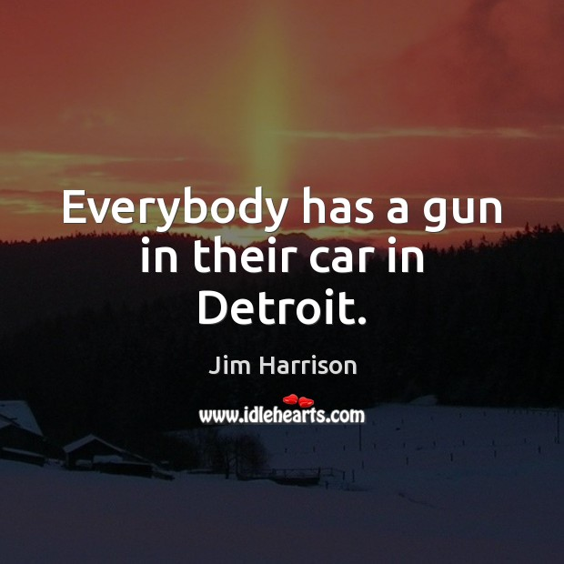 Everybody has a gun in their car in Detroit. Jim Harrison Picture Quote