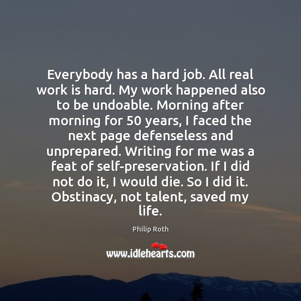 Everybody has a hard job. All real work is hard. My work Philip Roth Picture Quote