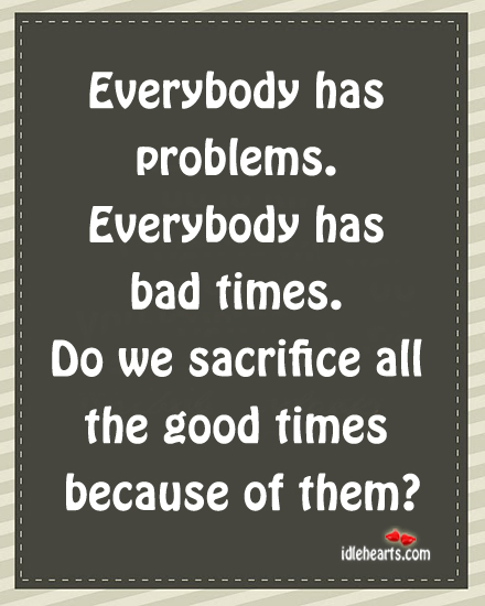 Everybody Has Problem. Everybody Has Bad Times.