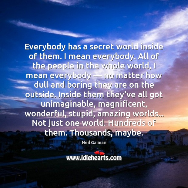 Everybody has a secret world inside of them. I mean everybody. All Image
